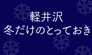 軽井沢 冬だけのとっておき